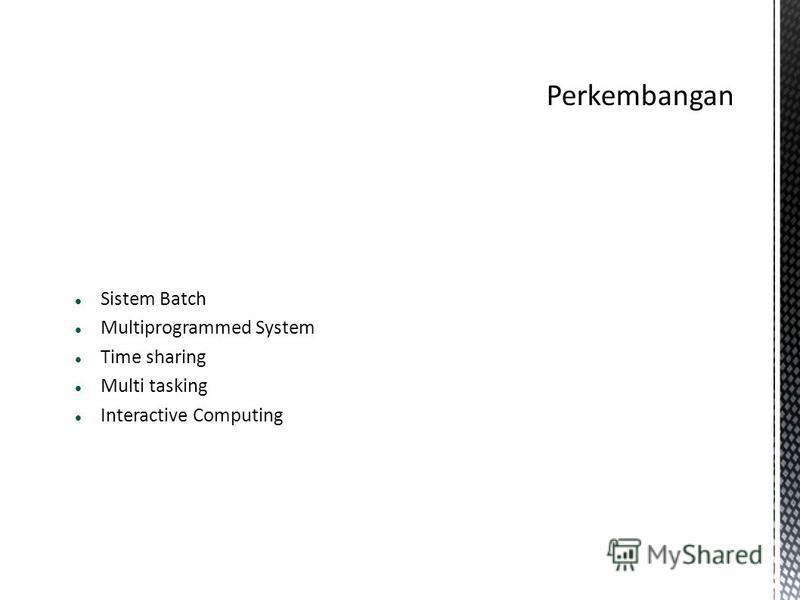 Sistem Batch Multiprogrammed System Time sharing Multi tasking Interactive Computing