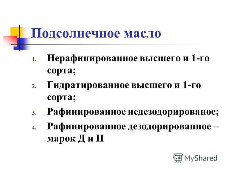 Подсолнечное масло 1. Нерафинированное высшего и 1-го сорта; 2. Гидратированное высшего и 1-го сорта; 3. Рафинированное дезодорированное; 4. Рафинированное дезодорированное – марок Д и П
