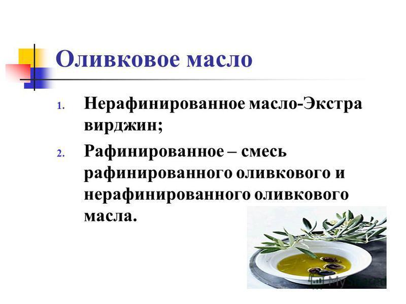 Оливковое масло 1. Нерафинированное масло-Экстра вирджин; 2. Рафинированное – смесь рафинированного оливкового и нерафинированного оливкового масла.