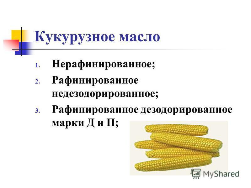 Кукурузное масло 1. Нерафинированное; 2. Рафинированное дезодорированное; 3. Рафинированное дезодорированное марки Д и П;
