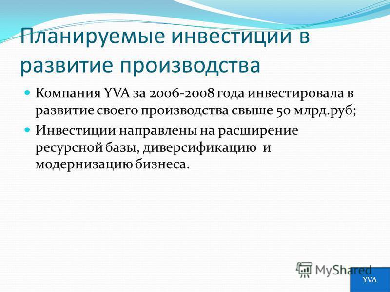 Планируемые инвестиции в развитие производства Компания YVA за 2006-2008 года инвестировала в развитие своего производства свыше 50 млрд.руб; Инвестиции направлены на расширение ресурсной базы, диверсификацию и модернизацию бизнеса. YVA