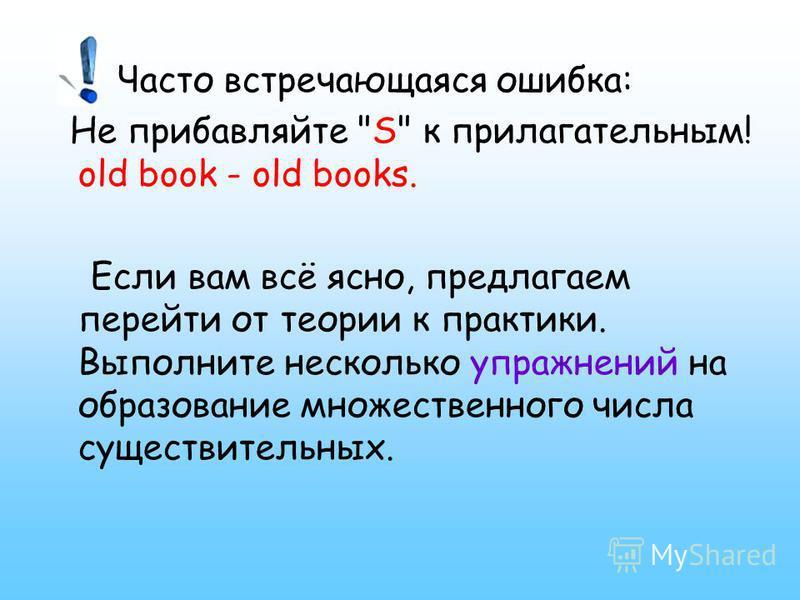 Часто встречающаяся ошибка: Не прибавляйте S к прилагательным! old book - old books. Если вам всё ясно, предлагаем перейти от теории к практики. Выполните несколько упражнений на образование множественного числа существительных.