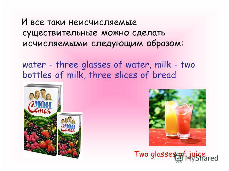 И все таки неисчисляемые существительные можно сделать исчисляемыми следующим образом: water - three glasses of water, milk - two bottles of milk, three slices of bread Two glasses of juice