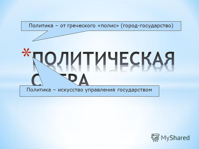 Политика – от греческого «полис» (город-государство) Политика – искусство управления государством