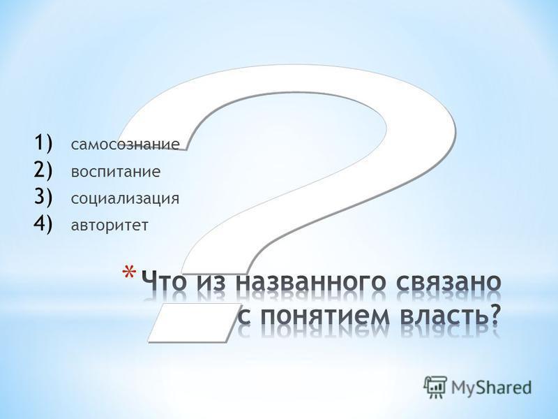 1) самосознание 2) воспитание 3) социализация 4) авторитет