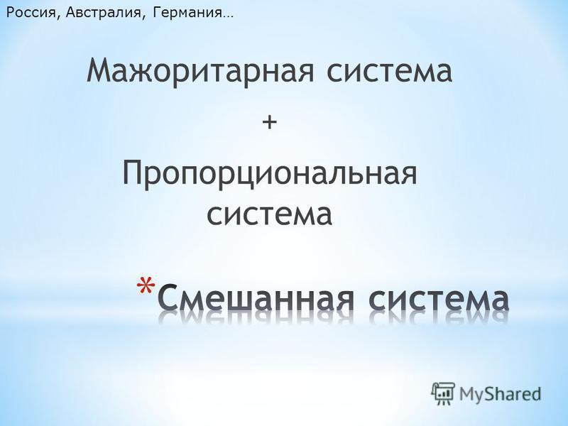 Мажоритарная система + Пропорциональная система Россия, Австралия, Германия…