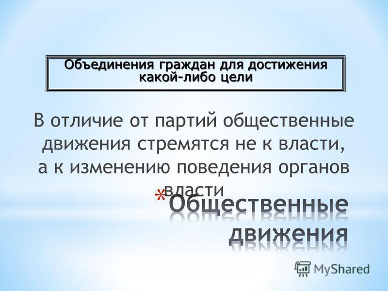 В отличие от партий общественные движения стремятся не к власти, а к изменению поведения органов власти Объединения граждан для достижения какой-либо цели