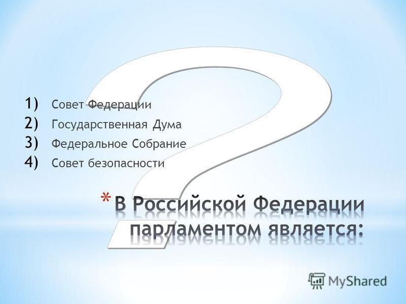 1) Совет Федерации 2) Государственная Дума 3) Федеральное Собрание 4) Совет безопасности