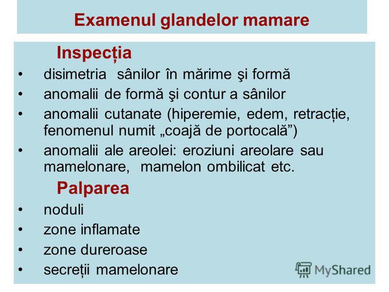Examenul glandelor mamare Inspecţia disimetria sânilor în mărime şi formă anomalii de formă şi contur a sânilor anomalii cutanate (hiperemie, edem, retracţie, fenomenul numit coajă de portocală) anomalii ale areolei: eroziuni areolare sau mamelonare,