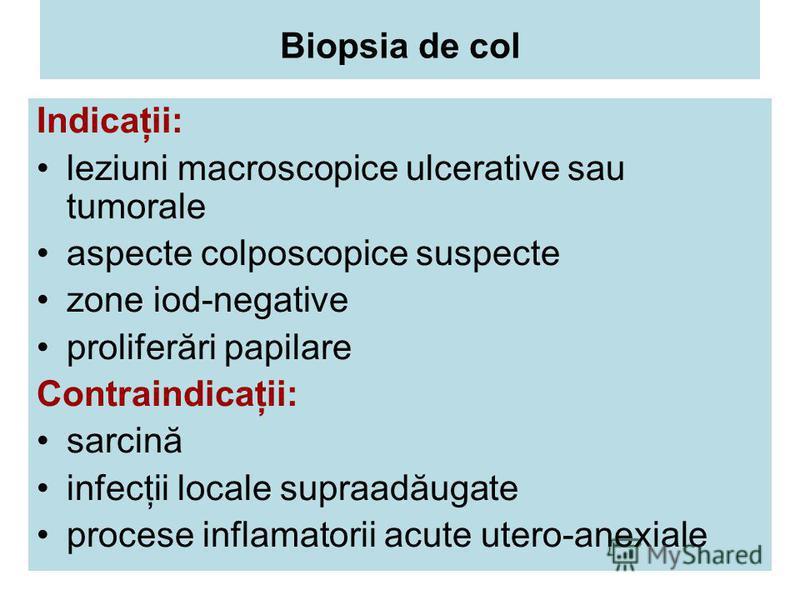 Biopsia de col Indicaţii: leziuni macroscopice ulcerative sau tumorale aspecte colposcopice suspecte zone iod-negative proliferări papilare Contraindicaţii: sarcină infecţii locale supraadăugate procese inflamatorii acute utero-anexiale