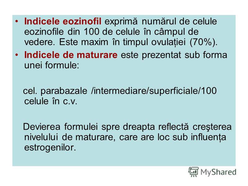 Indicele eozinofil exprimă numărul de celule eozinofile din 100 de celule în câmpul de vedere. Este maxim în timpul ovulaţiei (70%). Indicele de maturare este prezentat sub forma unei formule: cel. parabazale /intermediare/superficiale/100 celule în