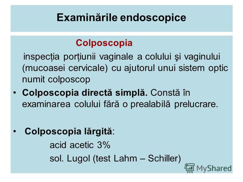 Examinările endoscopice Colposcopia inspecţia porţiunii vaginale a colului şi vaginului (mucoasei cervicale) cu ajutorul unui sistem optic numit colposcop Colposcopia directă simplă. Constă în examinarea colului fără o prealabilă prelucrare. Colposco