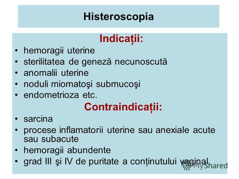 Histeroscopia Indicaţii: hemoragii uterine sterilitatea de geneză necunoscută anomalii uterine noduli miomatoşi submucoşi endometrioza etc. Contraindicaţii: sarcina procese inflamatorii uterine sau anexiale acute sau subacute hemoragii abundente grad