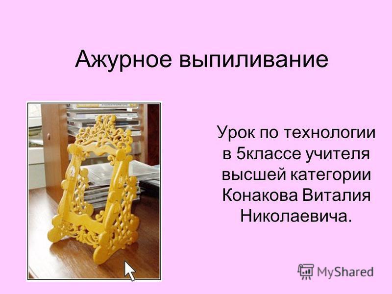 Ажурное выпиливание Урок по технологии в 5 классе учителя высшей категории Конакова Виталия Николаевича.
