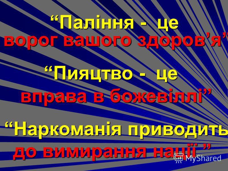 Паління - це ворог вашого здоровя Пияцтво - це вправа в божевіллі Наркоманія приводить до вимирання нації до вимирання нації