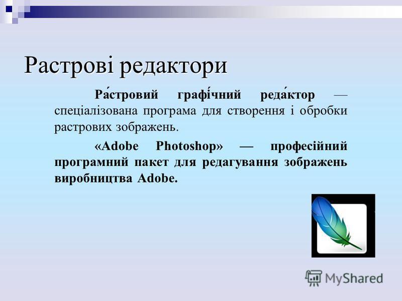 Растрові редактори Ра́стровий графі́чний реда́ктор спеціалізована програма для створення і обробки растрових зображень. «Adobe Photoshop» професійний програмний пакет для редагування зображень виробництва Adobe.