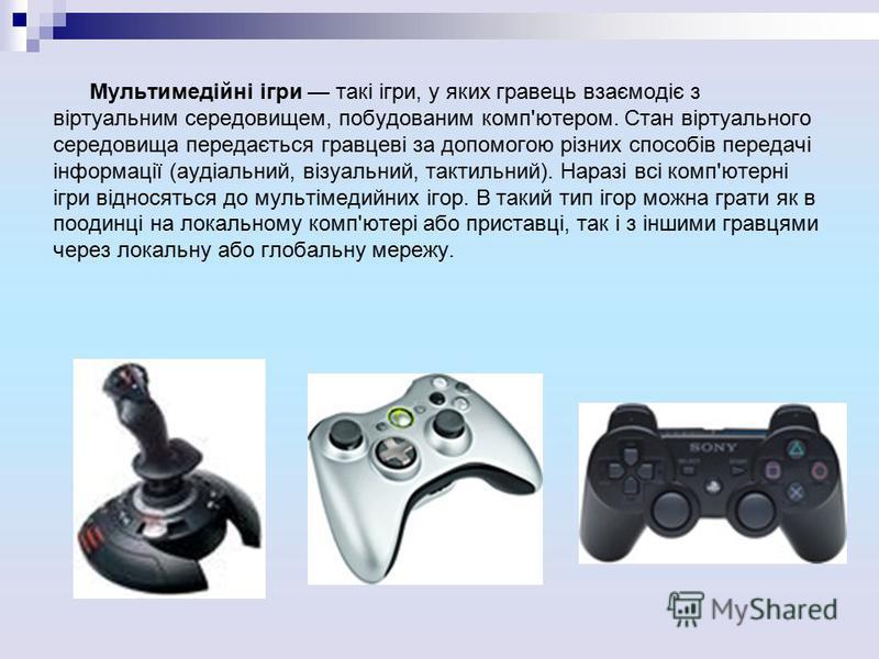 Мультимедійні ігри такі ігри, у яких гравець взаємодіє з віртуальним середовищем, побудованим комп'ютером. Стан віртуального середовища передається гравцеві за допомогою різних способів передачі інформації (аудіальний, візуальний, тактильний). Наразі