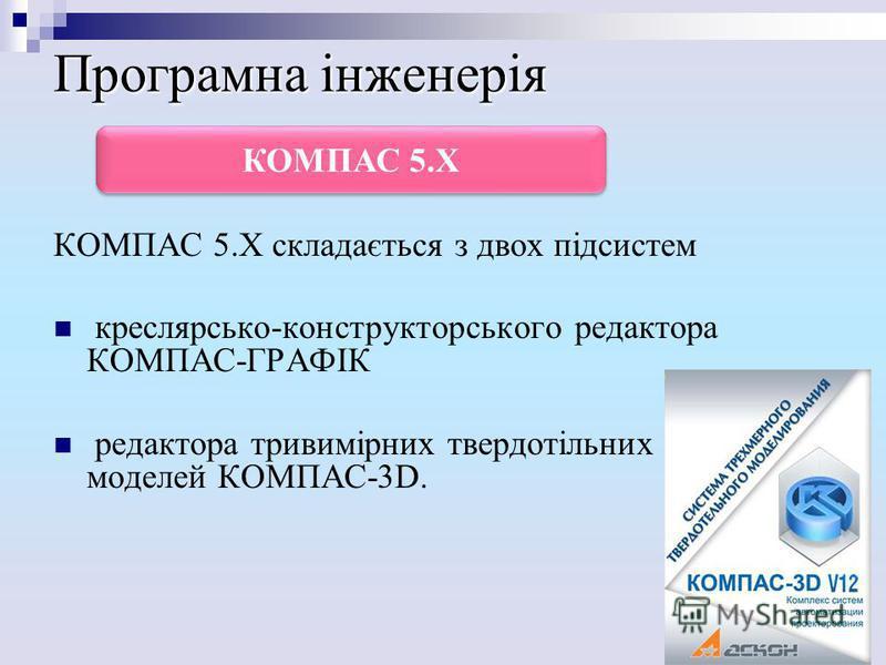 Програмна інженерія КОМПАС 5.Х складається з двох підсистем креслярсько-конструкторського редактора КОМПАС-ГРАФІК редактора тривимірних твердотільних моделей КОМПАС-3D. КОМПАС 5.Х