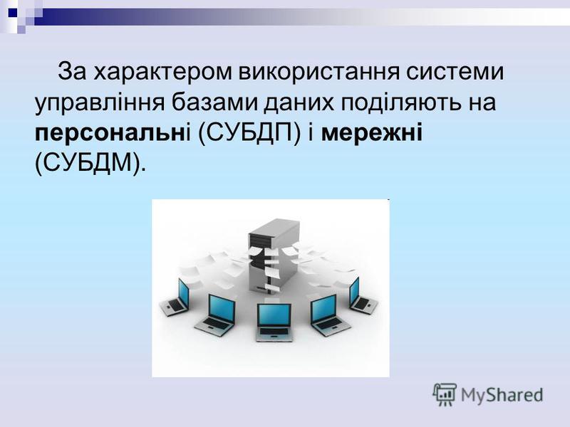 За характером використання системи управління базами даних поділяють на персональні (СУБДП) і мережні (СУБДМ).