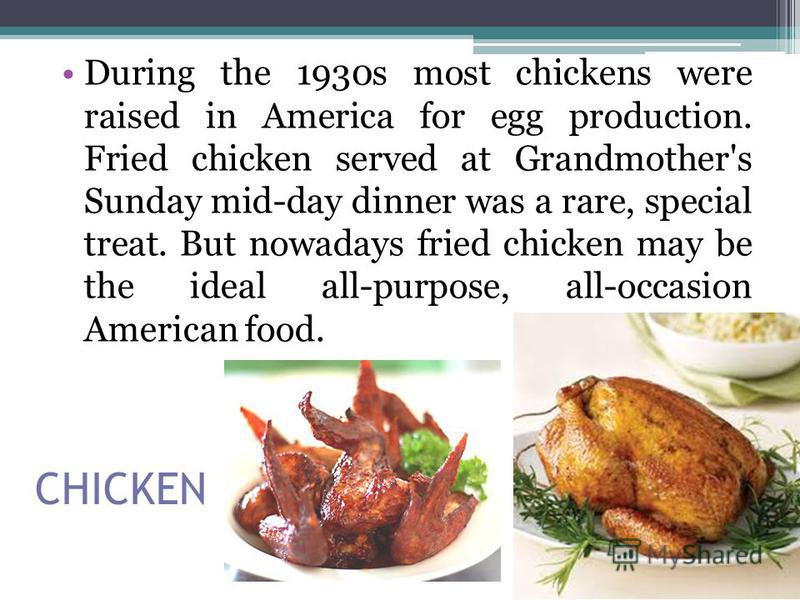 CHICKEN During the 1930s most chickens were raised in America for egg production. Fried chicken served at Grandmother's Sunday mid-day dinner was a rare, special treat. But nowadays fried chicken may be the ideal all-purpose, all-occasion American fo