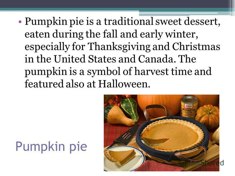 Pumpkin pie Pumpkin pie is a traditional sweet dessert, eaten during the fall and early winter, especially for Thanksgiving and Christmas in the United States and Canada. The pumpkin is a symbol of harvest time and featured also at Halloween.