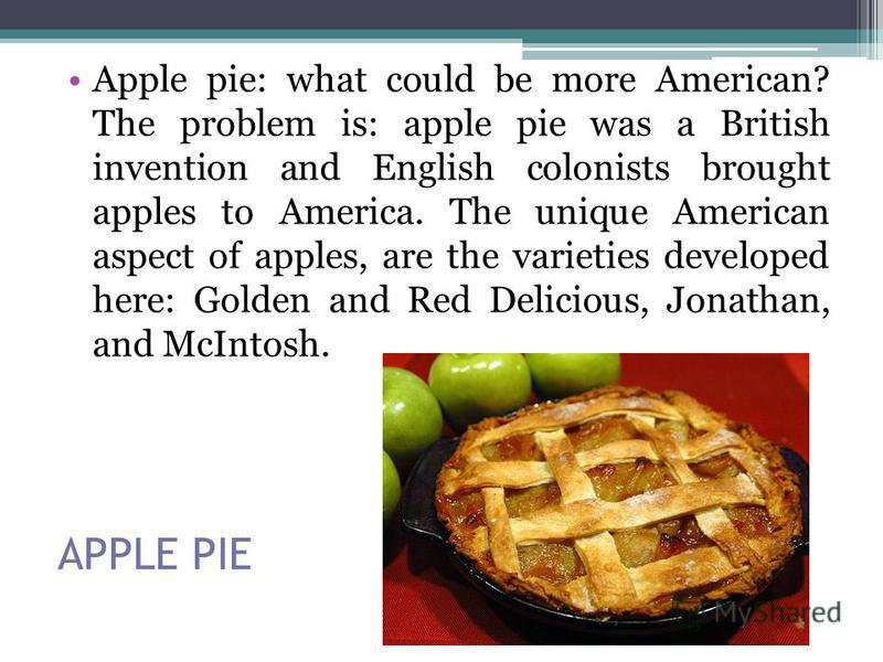 APPLE PIE Apple pie: what could be more American? The problem is: apple pie was a British invention and English colonists brought apples to America. The unique American aspect of apples, are the varieties developed here: Golden and Red Delicious, Jon