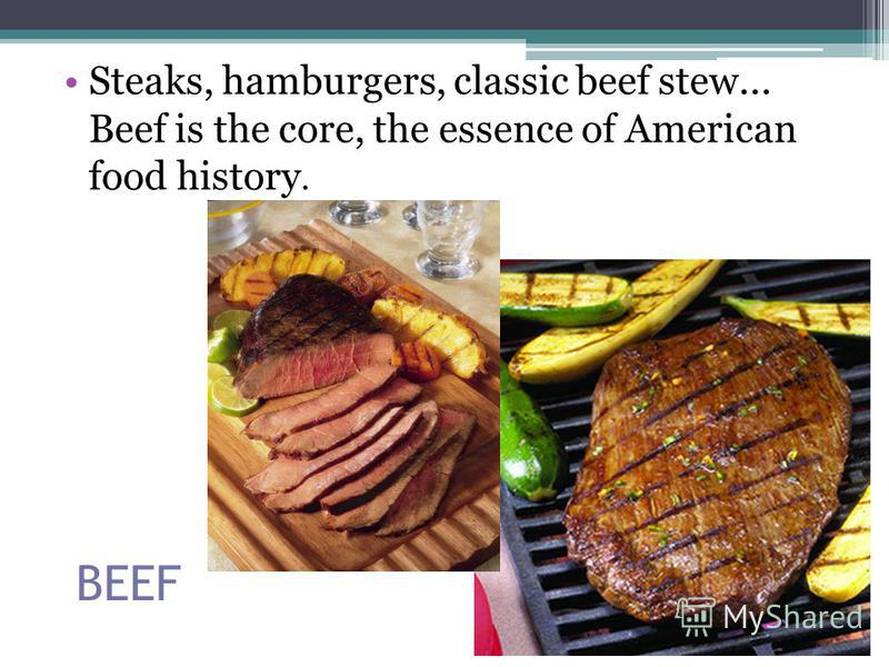 BEEF Steaks, hamburgers, classic beef stew... Beef is the core, the essence of American food history.