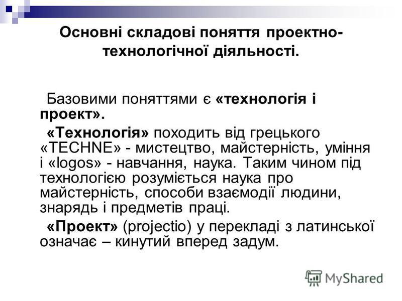 Основні складові поняття проектно- технологічної діяльності. Базовими поняттями є «технологія і проект». «Технологія» походить від грецького «TECHNE» - мистецтво, майстерність, уміння і «logos» - навчання, наука. Таким чином під технологією розумієть