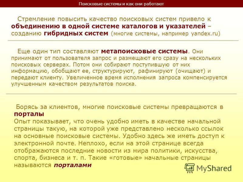 Поисковые системы и как они работают Стремление повысить качество поисковых систем привело к объединению в одной системе каталогов и указателей – созданию гибридных систем (многие системы, например yandex.ru) Еще один тип составляют метапоисковые сис