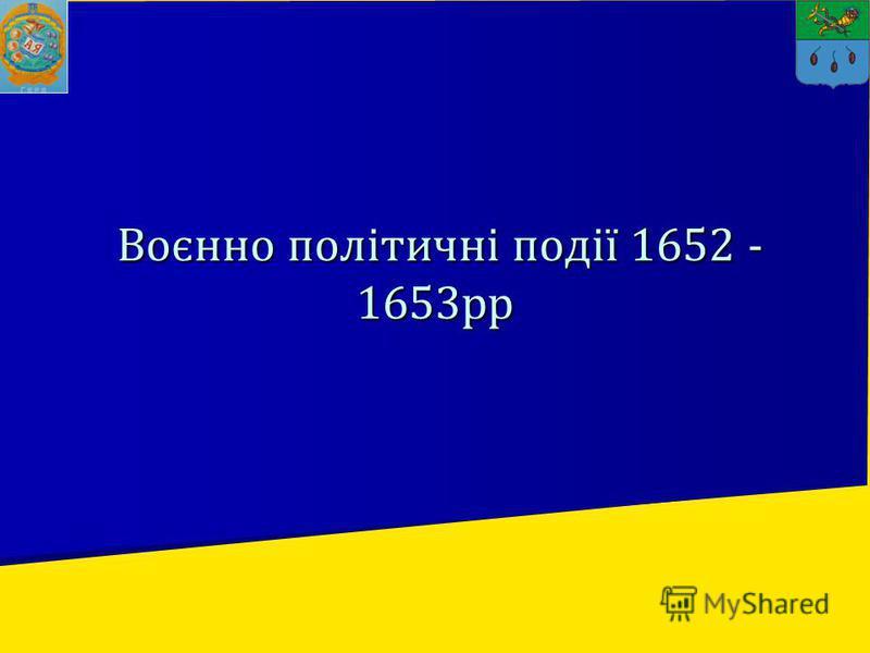 Воєнно політичні події 1652 - 1653рр Воєнно політичні події 1652 - 1653рр