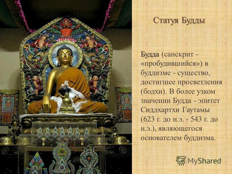 Статуя Будды Будда Будда (санскрит - «пробудившийся») в буддизме - существо, достигшее просветления (бодхи). В более узком значении Будда - эпитет Сиддхартхи Гаутамы (623 г. до н.э. - 543 г. до н.э.), являющегося основателем буддизма.