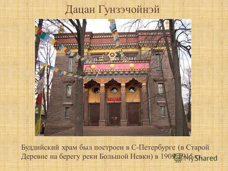 Дацан Гунзэчойнэй Буддийский храм был построен в С-Петербурге (в Старой Деревне на берегу реки Большой Невки) в 1909-1915 гг.