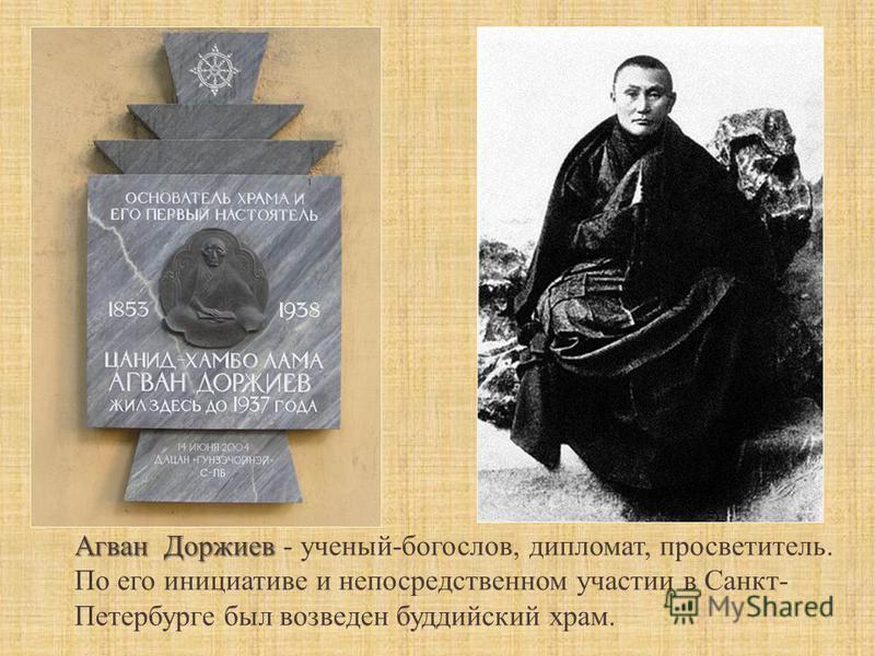 Агван Доржиев Агван Доржиев - ученый-богослов, дипломат, просветитель. По его инициативе и непосредственном участии в Санкт- Петербурге был возведен буддийский храм.