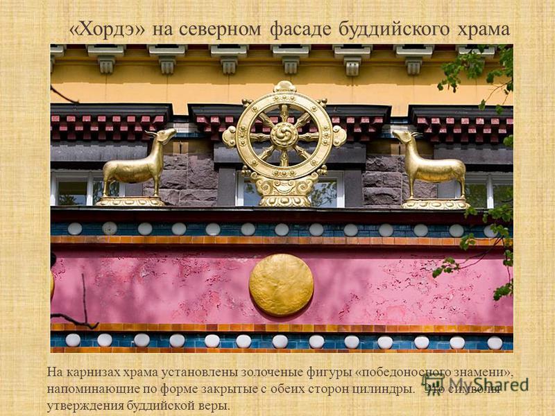 «Хордэ» на северном фасаде буддийского храма На карнизах храма установлены золоченые фигуры «победоносного знамени», напоминающие по форме закрытые с обеих сторон цилиндры. Это символы утверждения буддийской веры.