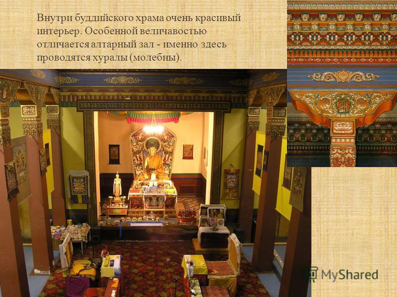 Внутри буддийского храма очень красивый интерьер. Особенной величавостью отличается алтарный зал - именно здесь проводятся хуралы (молебны).