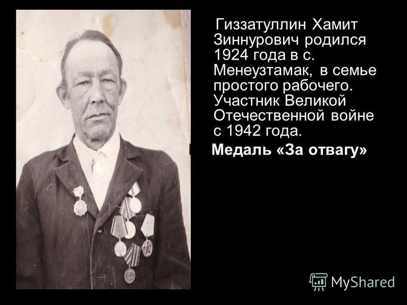 Гиззатуллин Хамит Зиннурович родился 1924 года в с. Менеузтамак, в семье простого рабочего. Участник Великой Отечественной войне с 1942 года. Медаль «За отвагу»