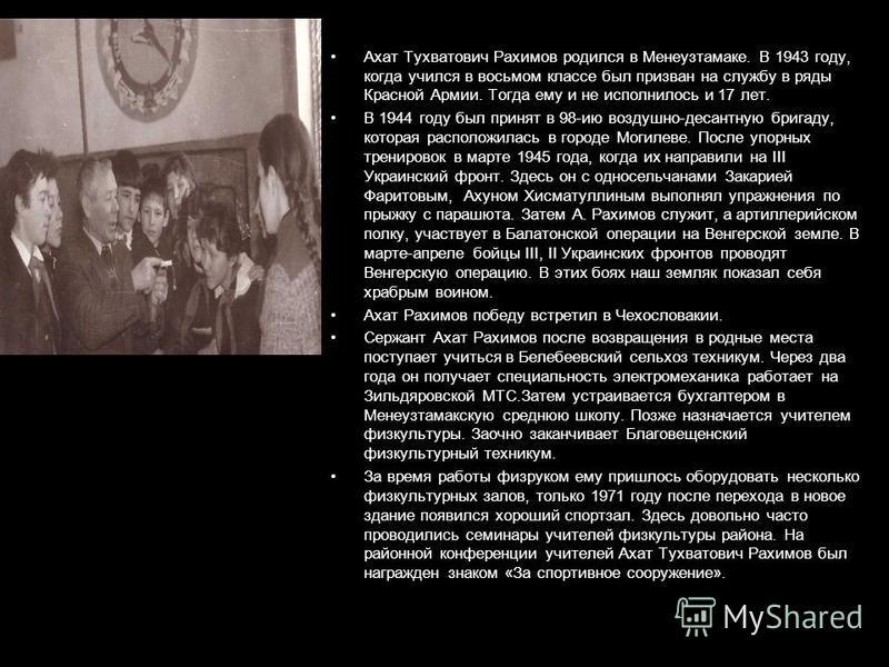 Ахат Тухватович Рахимов родился в Менеузтамаке. В 1943 году, когда учился в восьмом классе был призван на службу в ряды Красной Армии. Тогда ему и не исполнилось и 17 лет. В 1944 году был принят в 98-ию воздушно-десантную бригаду, которая расположила