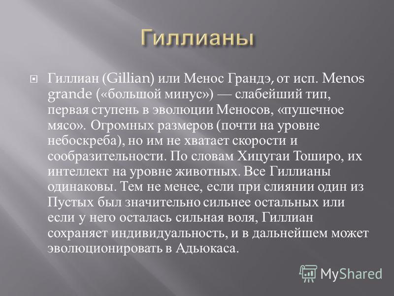 Гиллиан (Gillian) или Менос Грандэ, от исп. Menos grande (« большой минус ») слабейший тип, первая ступень в эволюции Меносов, « пушечное мясо ». Огромных размеров ( почти на уровне небоскреба ), но им не хватает скорости и сообразительности. По слов
