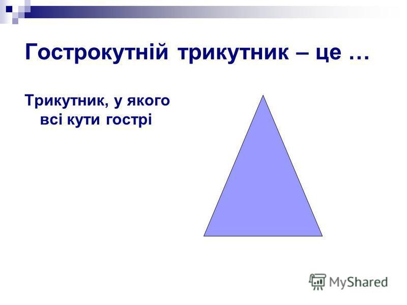 Гострокутній трикутник – це … Трикутник, у якого всі кути гострі