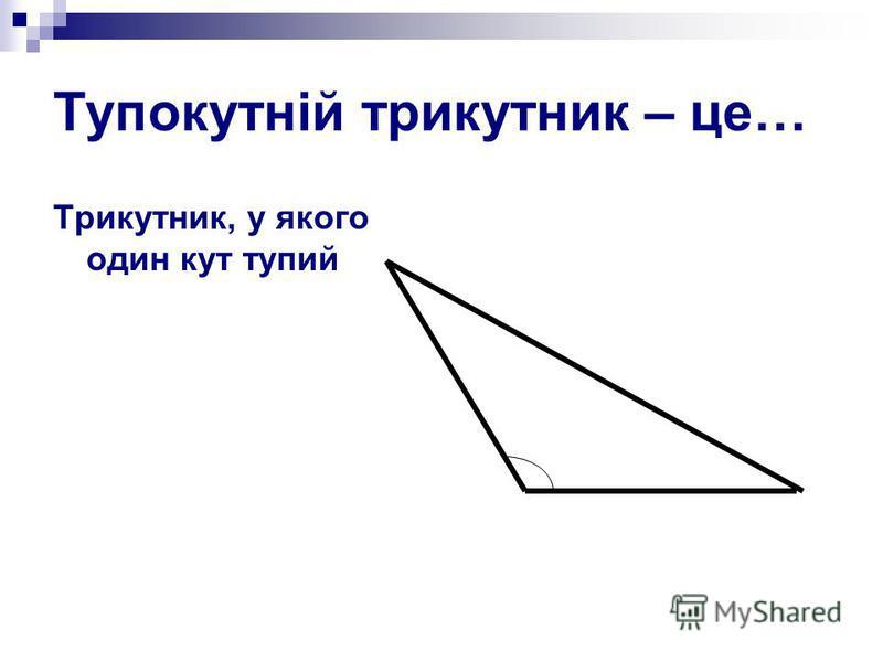 Тупокутній трикутник – це… Трикутник, у якого один кут тупий