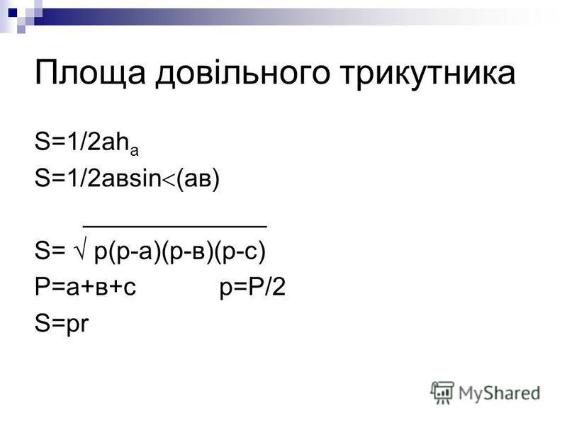 Площа довільного трикутника S=1/2аh a S=1/2авsin (ав) _____________ S= р(р-а)(р-в)(р-с) Р=а+в+с р=Р/2 S=рr