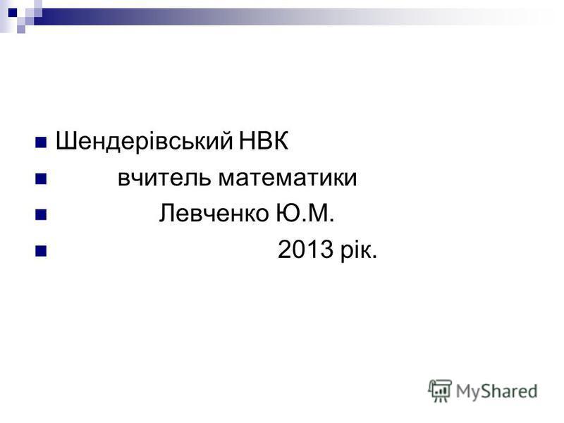 Шендерівський НВК вчитель математики Левченко Ю.М. 2013 рік.