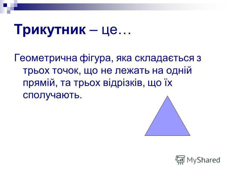 Трикутник – це… Геометрична фігура, яка складається з трьох точок, що не лежать на одній прямій, та трьох відрізків, що їх сполучають.
