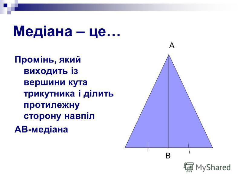 Медіана – це… Промінь, який виходить із вершини кута трикутника і ділить протилежну сторону навпіл АВ-медіана А В