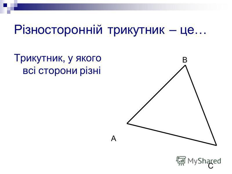 Різносторонній трикутник – це… Трикутник, у якого всі сторони різні А В С