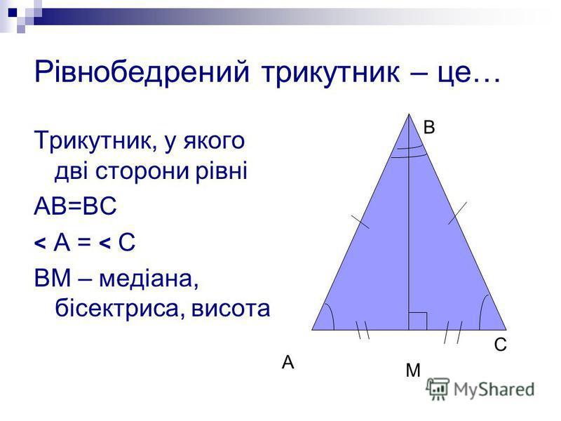 Рівнобедрений трикутник – це… Трикутник, у якого дві сторони рівні АВ=ВС < А = < С ВМ – медіана, бісектриса, висота А В С М