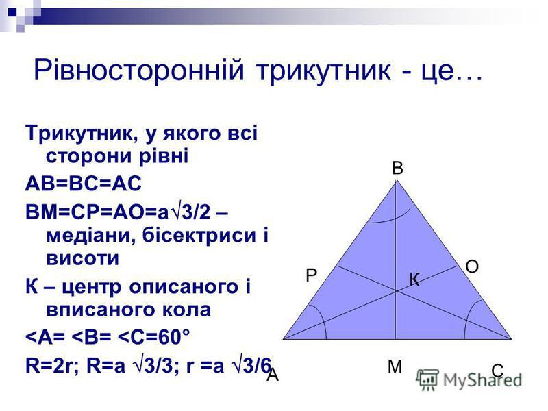 Рівносторонній трикутник - це… Трикутник, у якого всі сторони рівні АВ=ВС=АС ВМ=СР=АО=а 3/2 – медіани, бісектриси і висоти К – центр описаного і вписаного кола <А= <В= <С=60° R=2r; R=а 3/3; r =а 3/6 А В С М Р О К