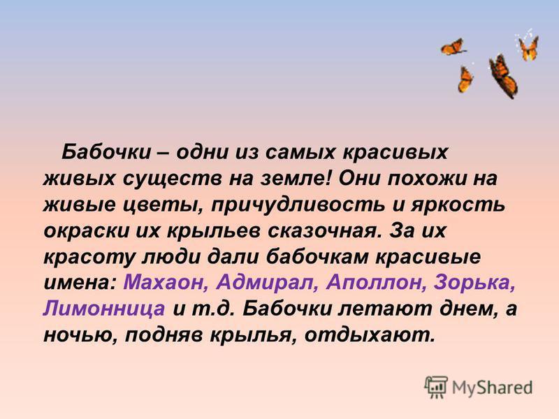Бабочки – одни из самых красивых живых существ на земле! Они похожи на живые цветы, причудливость и яркость окраски их крыльев сказочная. За их красоту люди дали бабочкам красивые имена: Махаон, Адмирал, Аполлон, Зорька, Лимонница и т.д. Бабочки лета
