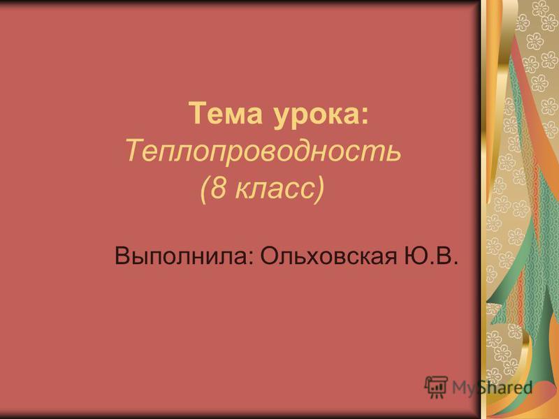 Тема урока: Теплопроводность (8 класс) Выполнила: Ольховская Ю.В.