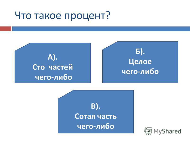 Что такое процент ? А ). Сто частей чего - либо В ). Сотая часть чего - либо Б ). Целое чего - либо
